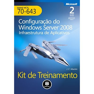 Kit-de-Treinamento-MCTS--Exame-70-643----Configuracao-do-Windows-Server-2008--Infraestrutura-de-Aplicativos---2ª-Edicao